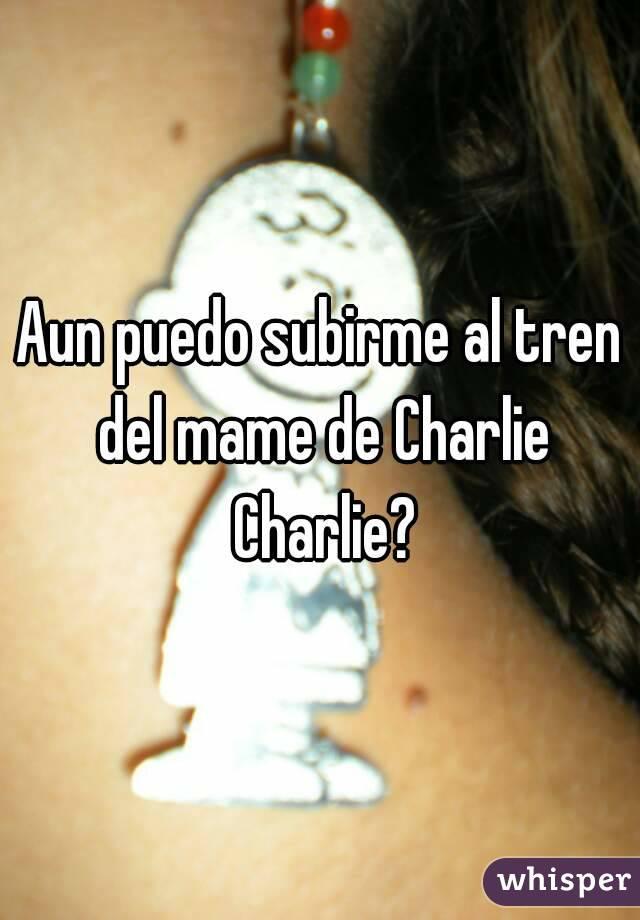 Aun puedo subirme al tren del mame de Charlie Charlie?
