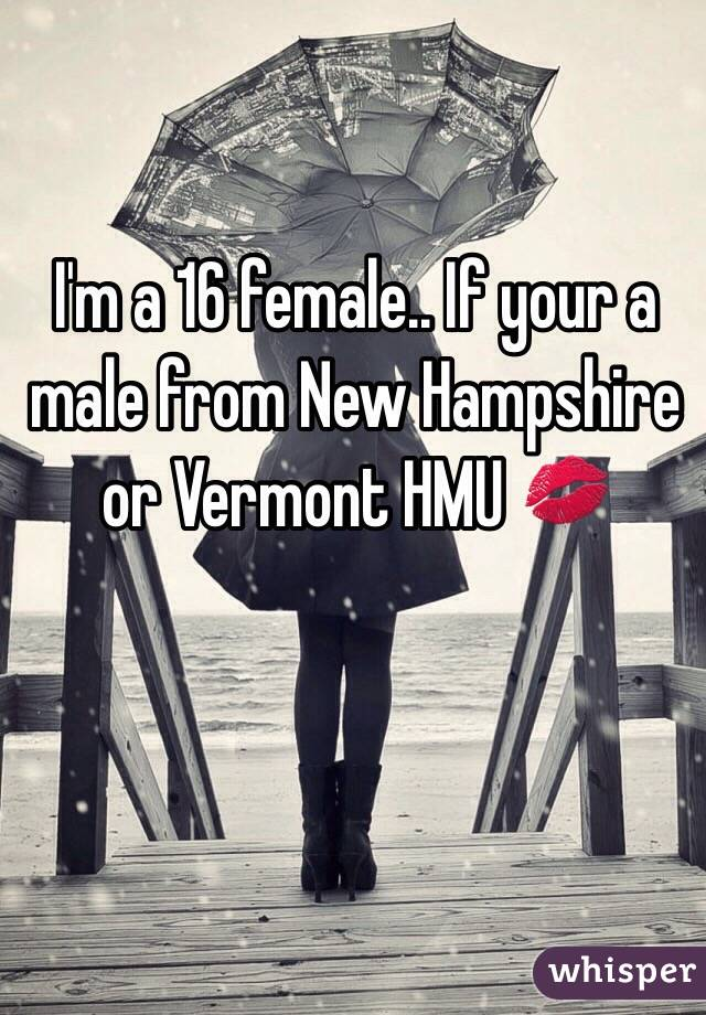 I'm a 16 female.. If your a male from New Hampshire or Vermont HMU 💋