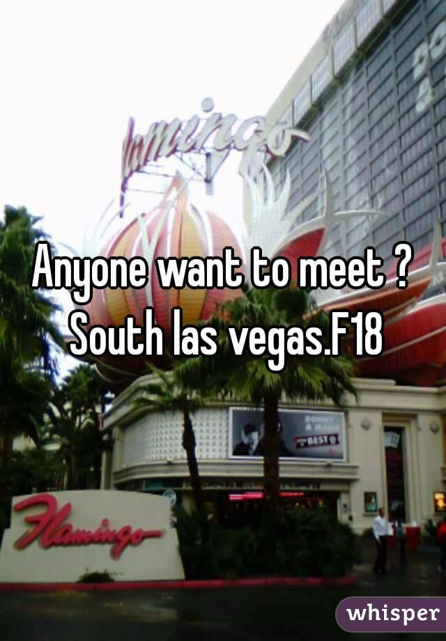Anyone want to meet ? South las vegas.F18