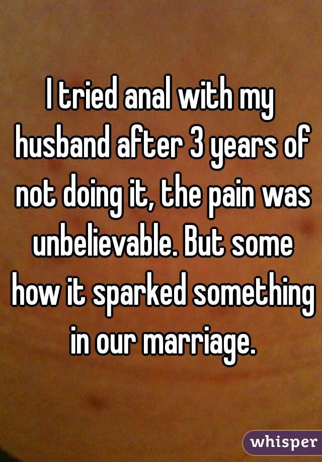 I tried anal with my husband after 3 years of not doing it, the pain was unbelievable. But some how it sparked something in our marriage.