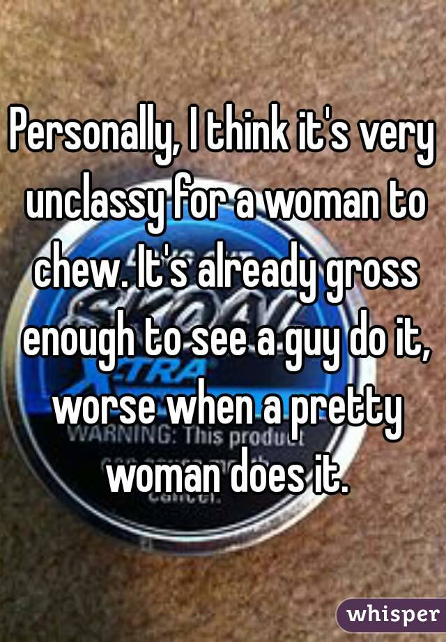 Personally, I think it's very unclassy for a woman to chew. It's already gross enough to see a guy do it, worse when a pretty woman does it.