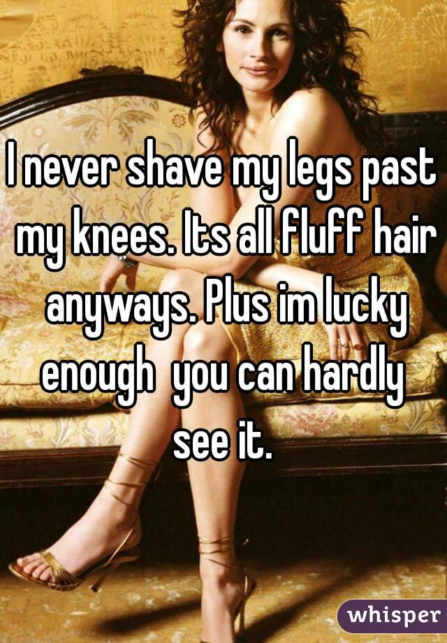 I never shave my legs past my knees. Its all fluff hair anyways. Plus im lucky enough  you can hardly  see it.