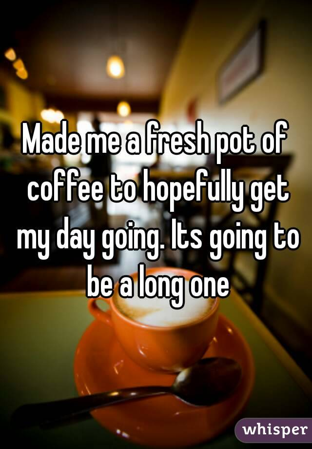 Made me a fresh pot of coffee to hopefully get my day going. Its going to be a long one