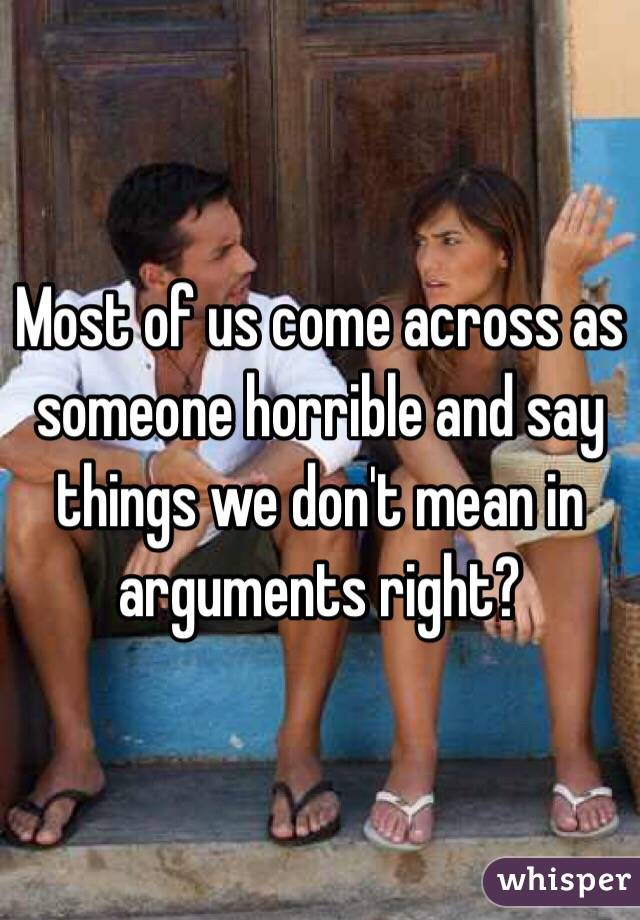 Most of us come across as someone horrible and say things we don't mean in arguments right?