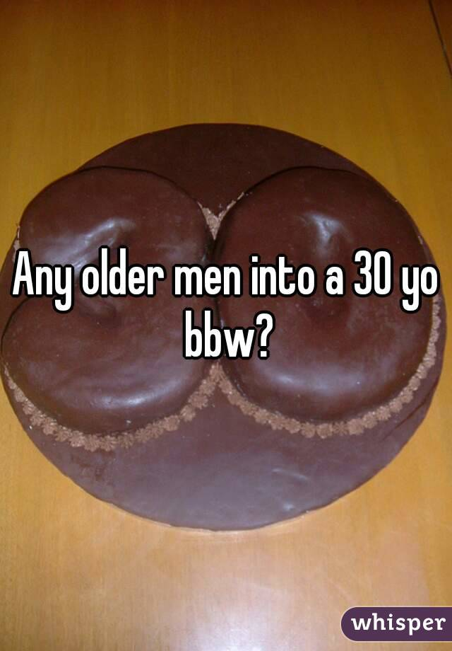 Any older men into a 30 yo bbw?