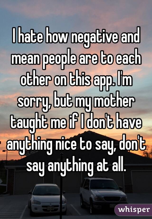 I hate how negative and mean people are to each other on this app. I'm sorry, but my mother taught me if I don't have anything nice to say, don't say anything at all.