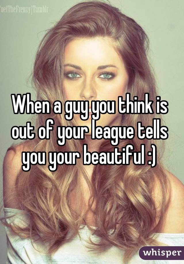 When a guy you think is out of your league tells you your beautiful :)