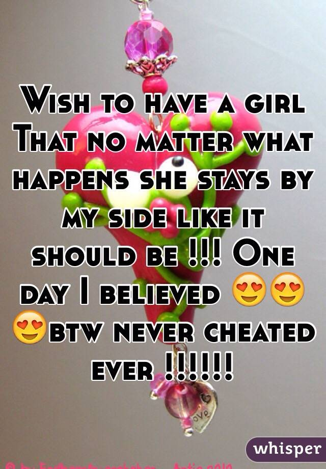 Wish to have a girl That no matter what happens she stays by my side like it should be !!! One day I believed 😍😍😍btw never cheated ever !!!!!!
