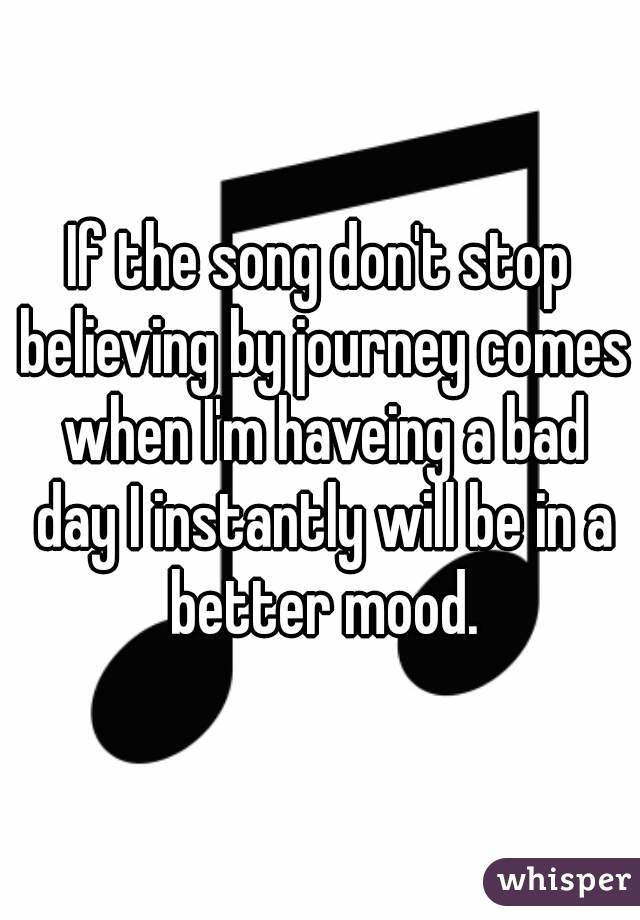 If the song don't stop believing by journey comes when I'm haveing a bad day I instantly will be in a better mood.