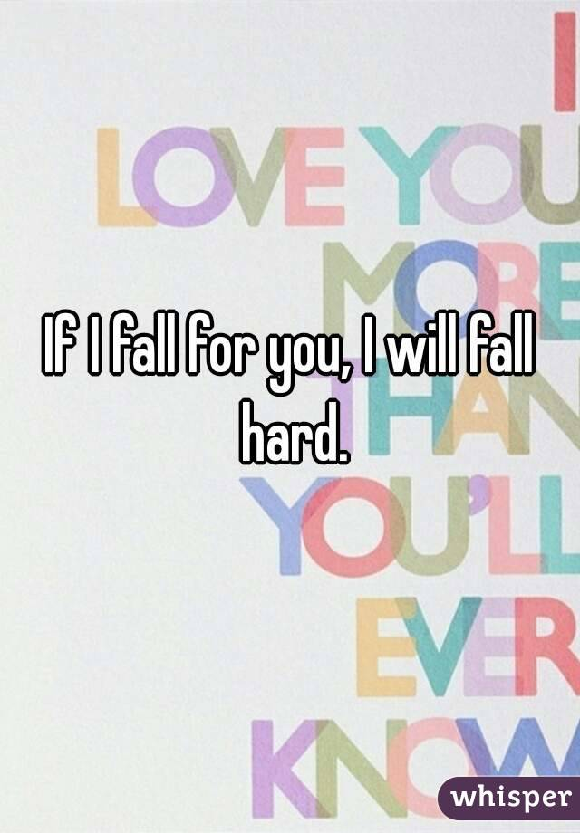 If I fall for you, I will fall hard.
