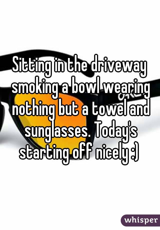 Sitting in the driveway smoking a bowl wearing nothing but a towel and sunglasses. Today's starting off nicely :)