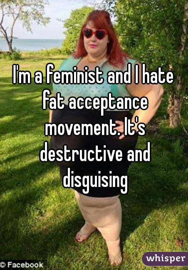 I'm a feminist and I hate fat acceptance movement. It's destructive and disguising
