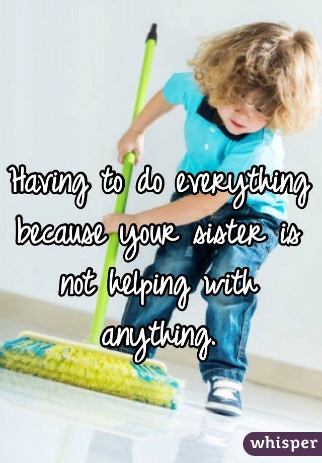 Having to do everything because your sister is not helping with anything.