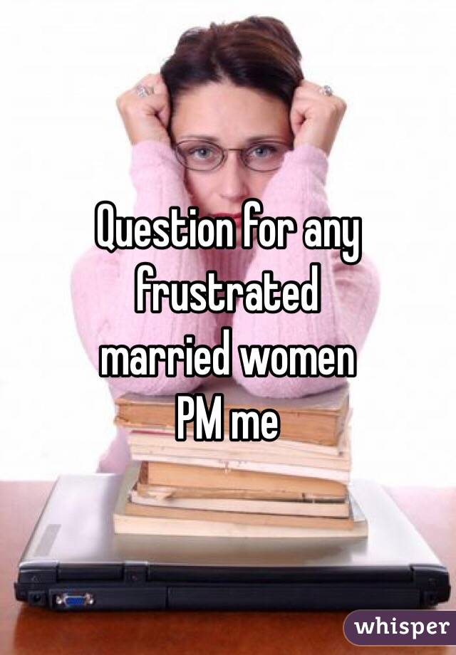 Question for any frustrated  married women PM me