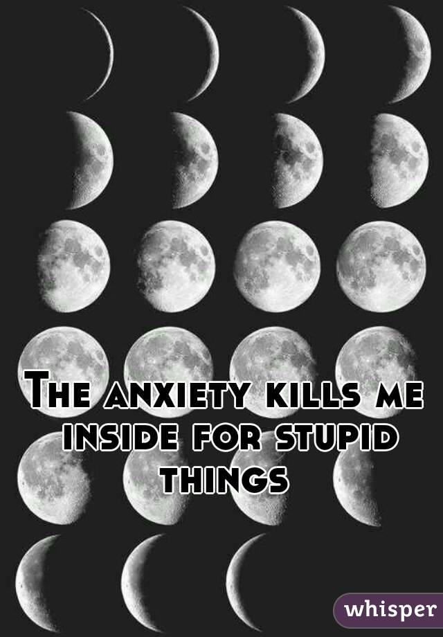 The anxiety kills me inside for stupid things