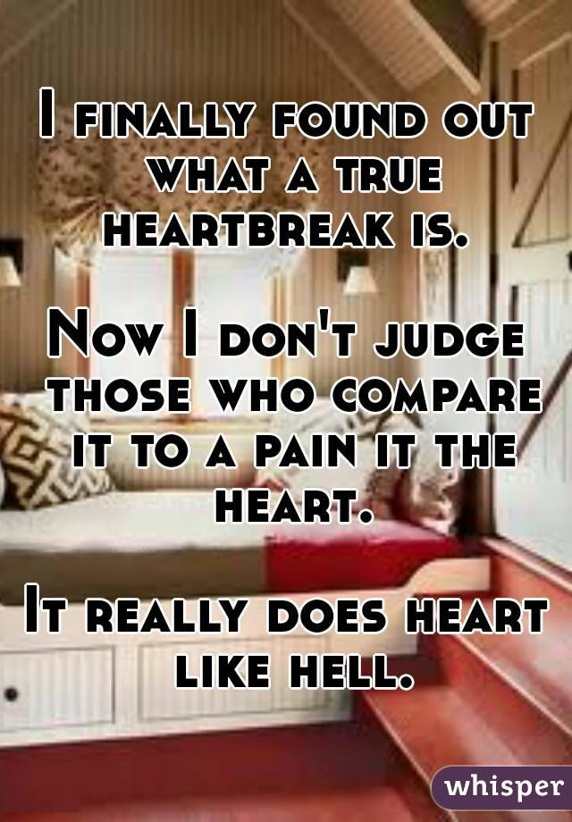 I finally found out what a true heartbreak is.   Now I don't judge those who compare it to a pain it the heart.  It really does heart like hell.