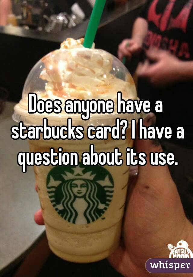 Does anyone have a starbucks card? I have a question about its use.