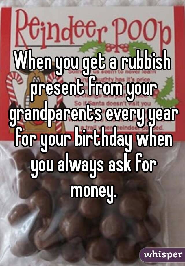 When you get a rubbish present from your grandparents every year for your birthday when you always ask for money.