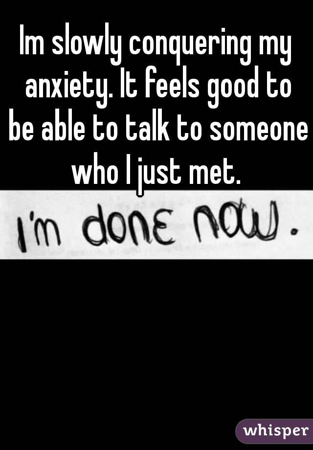 Im slowly conquering my anxiety. It feels good to be able to talk to someone who I just met.