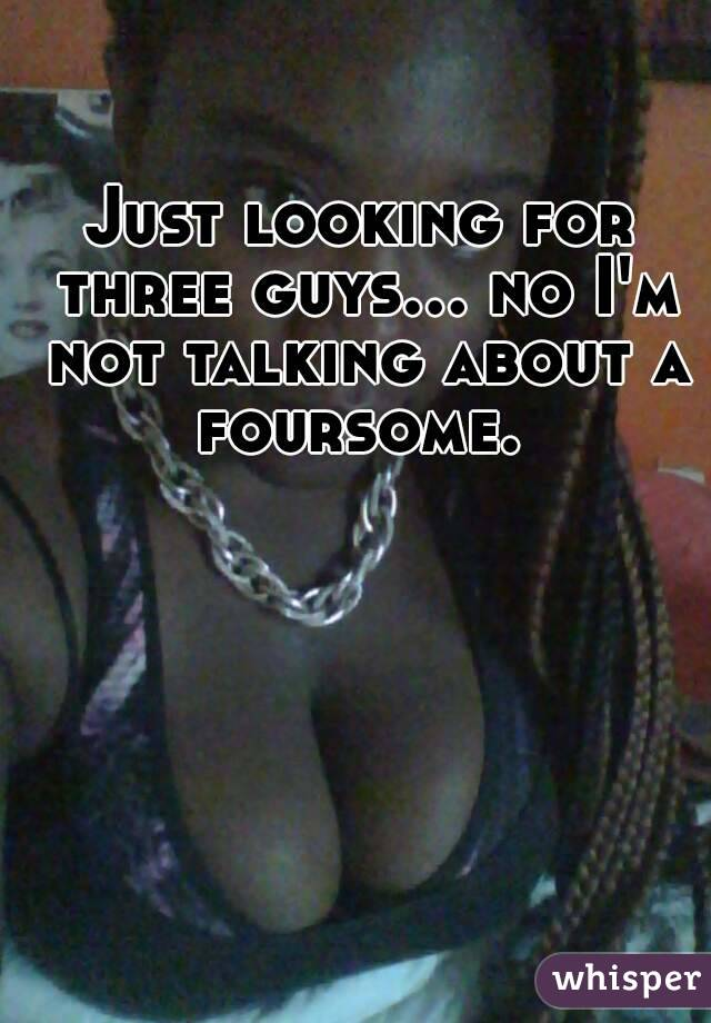 Just looking for three guys... no I'm not talking about a foursome.