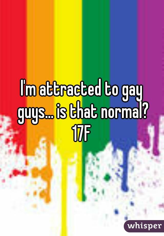 I'm attracted to gay guys... is that normal? 17F