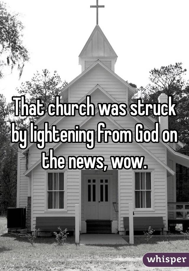 That church was struck by lightening from God on the news, wow.