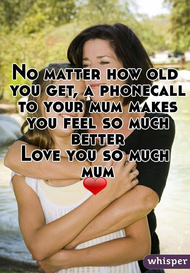 No matter how old you get, a phonecall to your mum makes you feel so much better Love you so much mum ❤