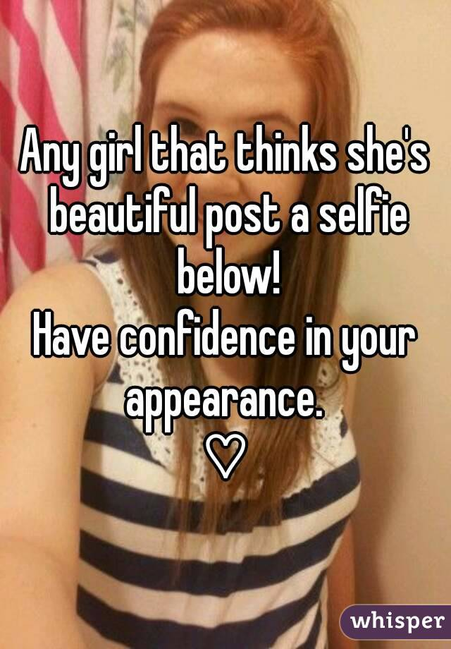 Any girl that thinks she's beautiful post a selfie below! Have confidence in your appearance.  ♡