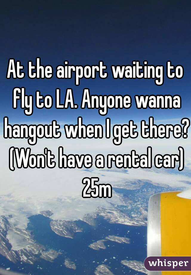 At the airport waiting to fly to LA. Anyone wanna hangout when I get there? (Won't have a rental car) 25m