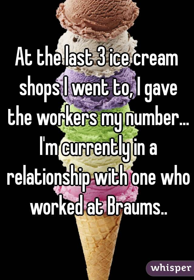 At the last 3 ice cream shops I went to, I gave the workers my number... I'm currently in a relationship with one who worked at Braums..