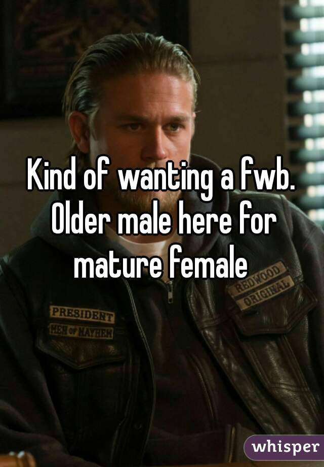 Kind of wanting a fwb. Older male here for mature female