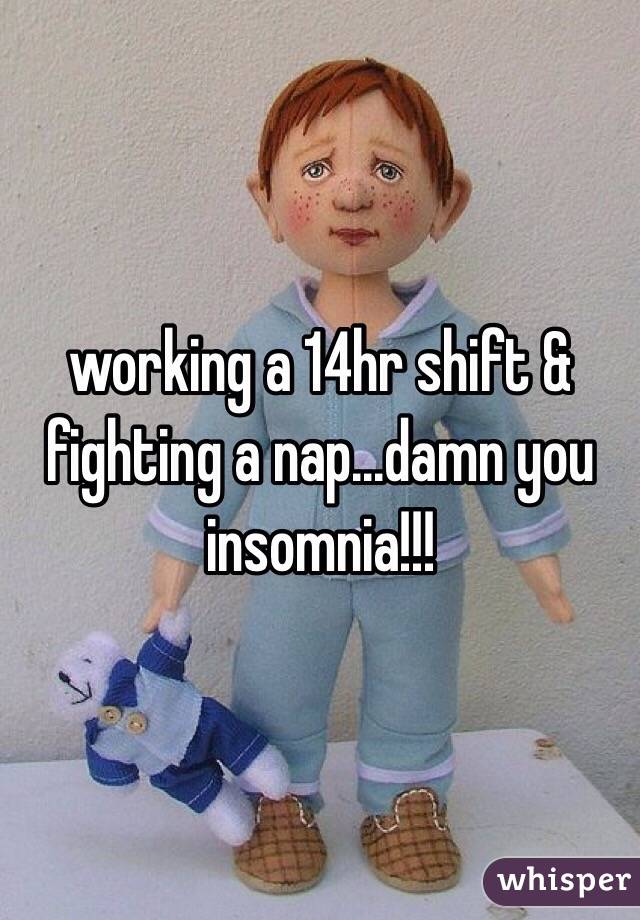 working a 14hr shift & fighting a nap...damn you insomnia!!!