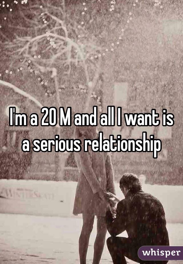 I'm a 20 M and all I want is a serious relationship