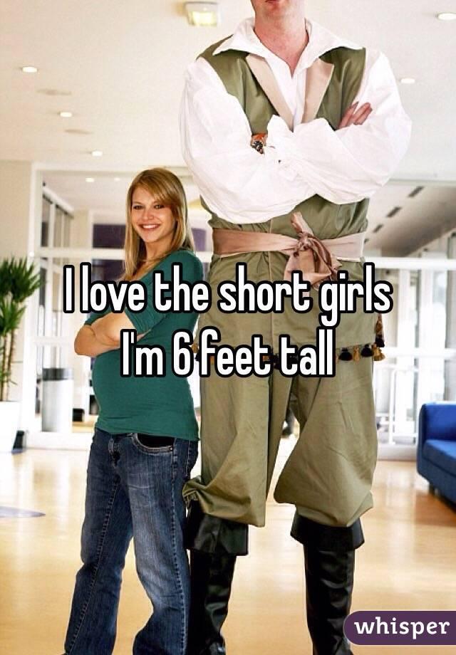 I love the short girls  I'm 6 feet tall