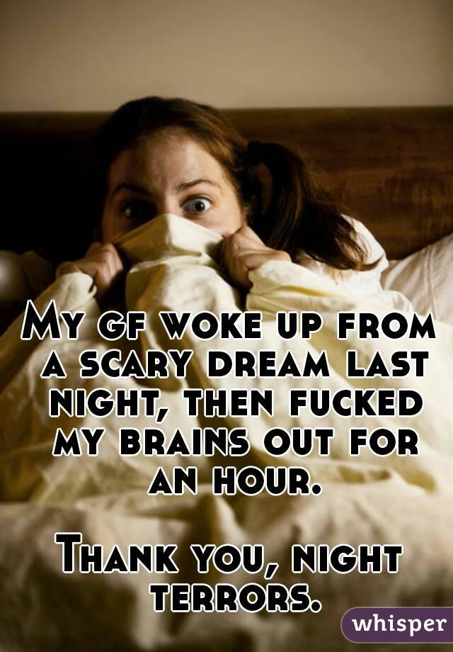 My gf woke up from a scary dream last night, then fucked my brains out for an hour.  Thank you, night terrors.