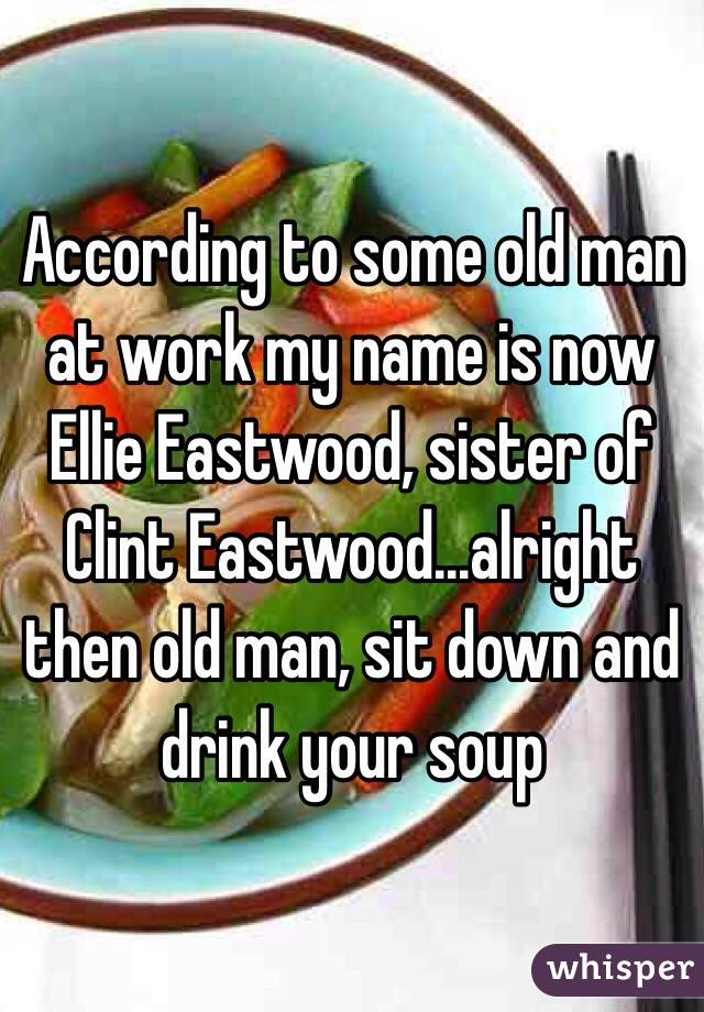 According to some old man at work my name is now Ellie Eastwood, sister of Clint Eastwood...alright then old man, sit down and drink your soup