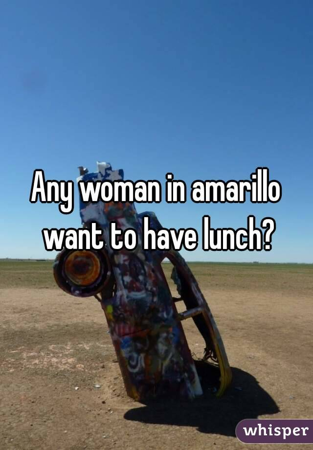 Any woman in amarillo want to have lunch?