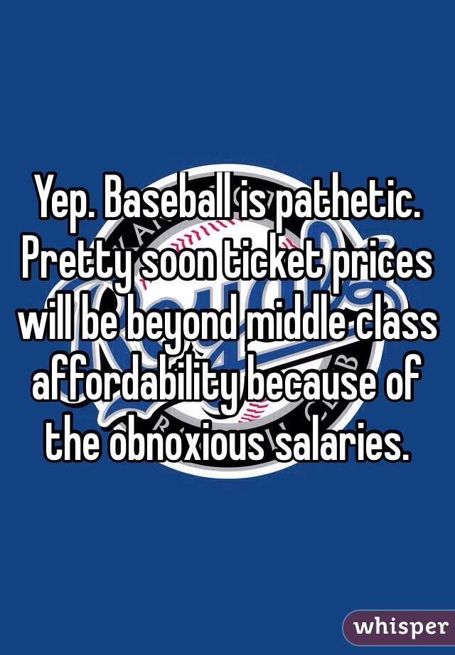 Yep. Baseball is pathetic.  Pretty soon ticket prices will be beyond middle class affordability because of the obnoxious salaries.