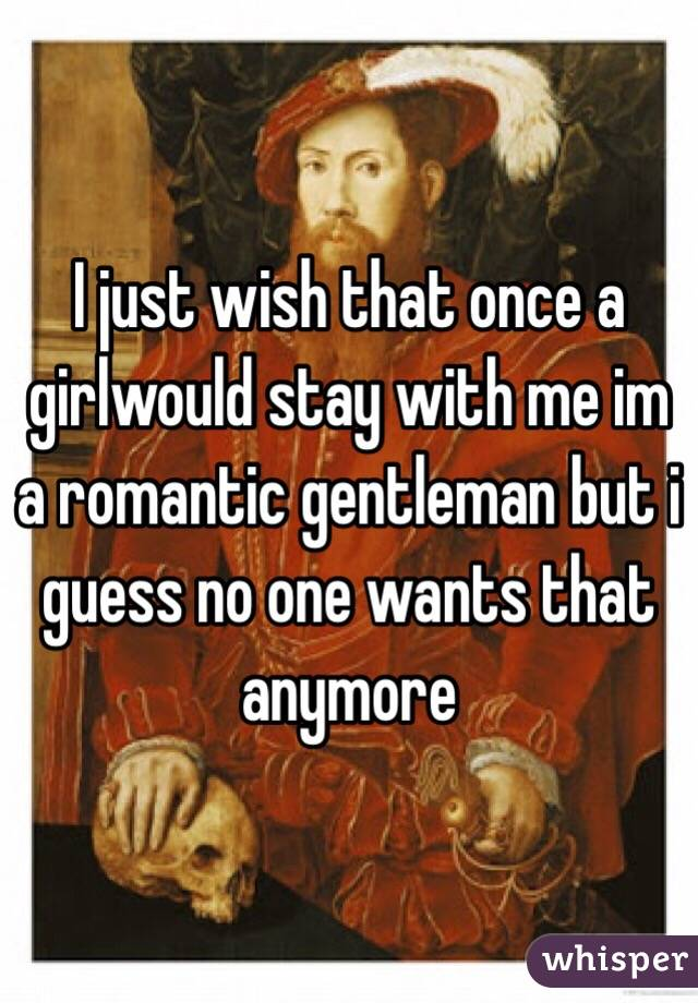 I just wish that once a girlwould stay with me im a romantic gentleman but i guess no one wants that anymore