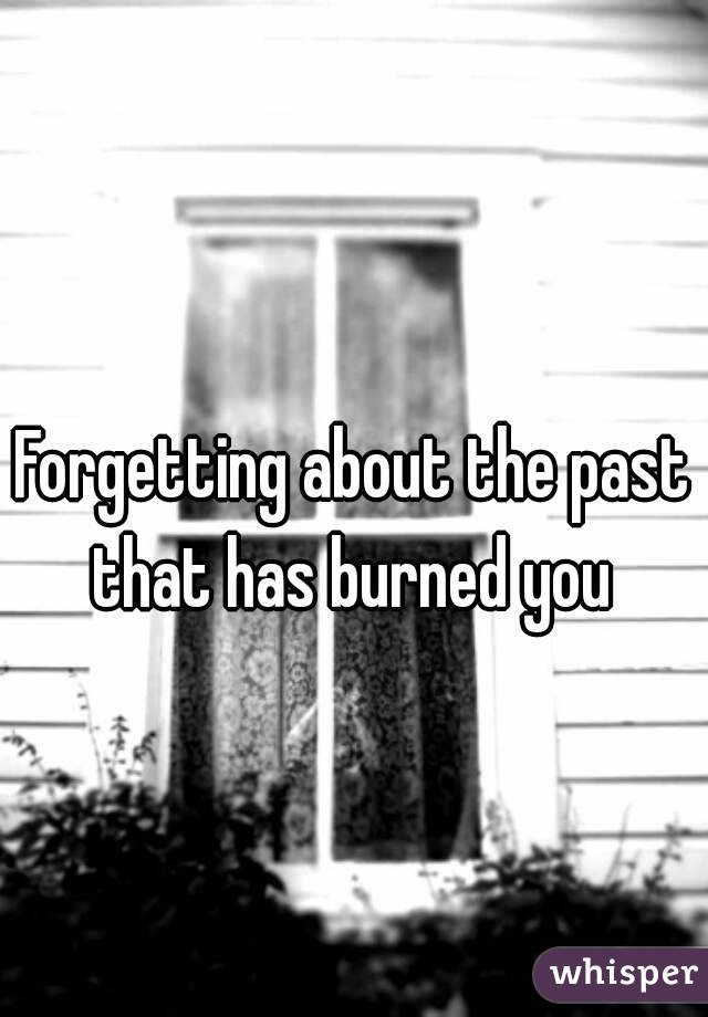 Forgetting about the past that has burned you