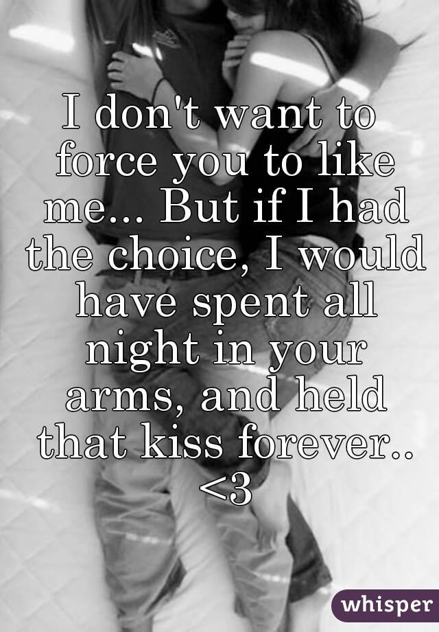 I don't want to force you to like me... But if I had the choice, I would have spent all night in your arms, and held that kiss forever.. <3