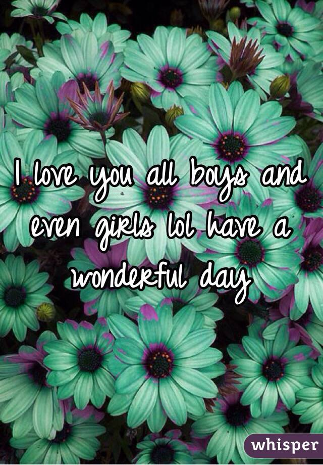 I love you all boys and even girls lol have a wonderful day
