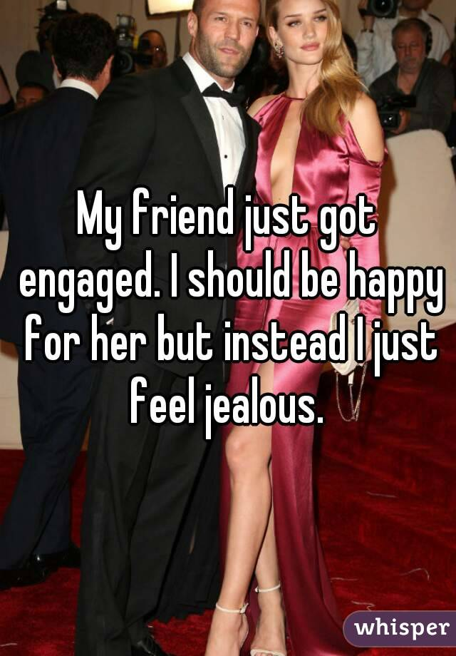 My friend just got engaged. I should be happy for her but instead I just feel jealous.