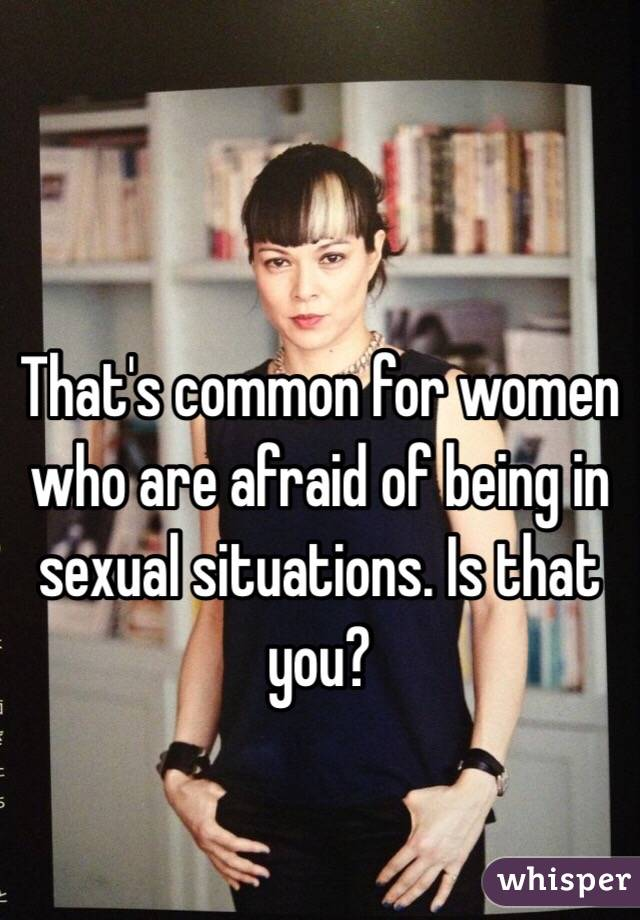 That's common for women who are afraid of being in sexual situations. Is that you?