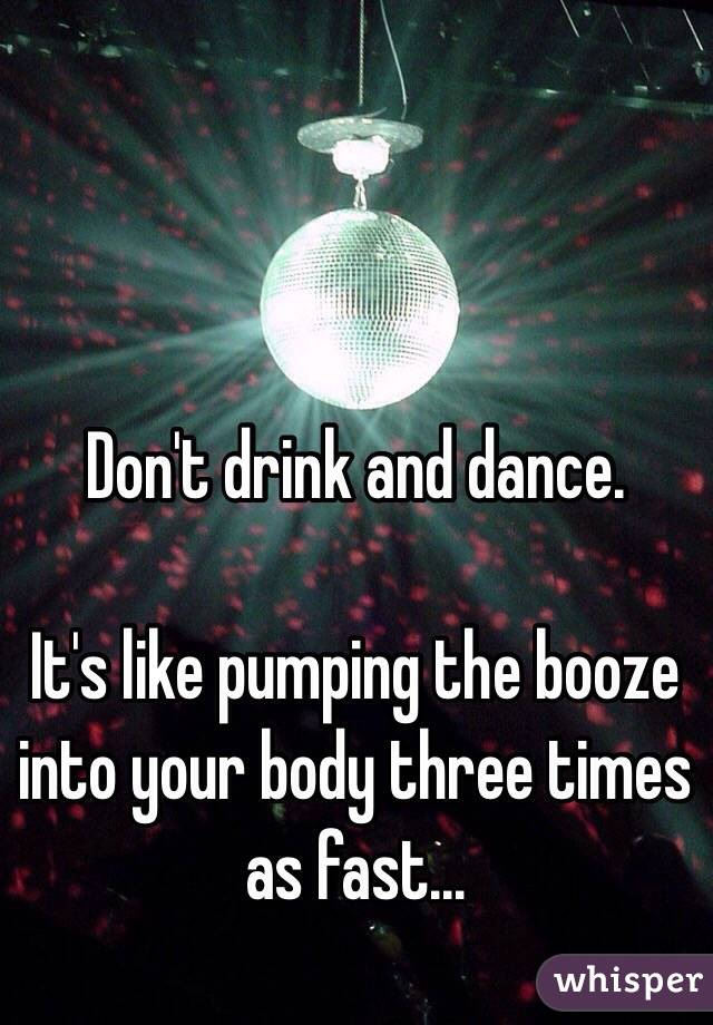 Don't drink and dance.   It's like pumping the booze into your body three times as fast...