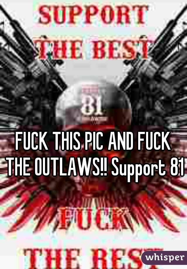 FUCK THIS PIC AND FUCK THE OUTLAWS!! Support 81