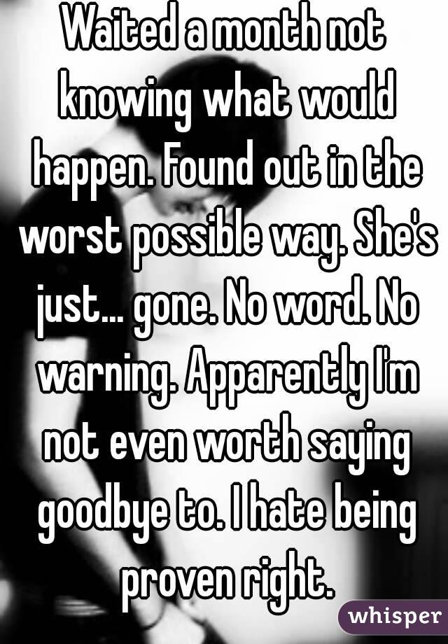 Waited a month not knowing what would happen. Found out in the worst possible way. She's just... gone. No word. No warning. Apparently I'm not even worth saying goodbye to. I hate being proven right.