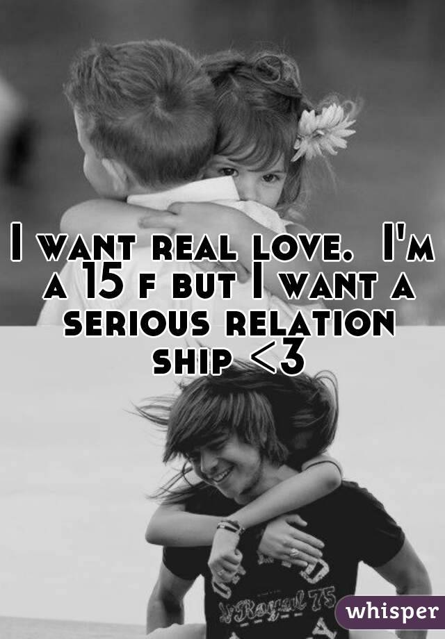 I want real love.  I'm a 15 f but I want a serious relation ship <3