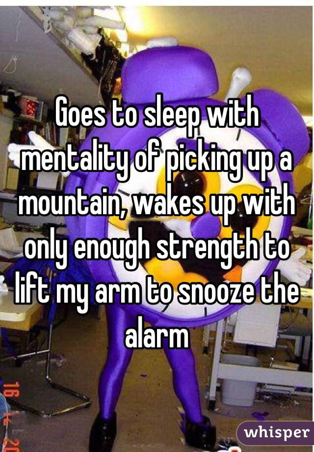 Goes to sleep with mentality of picking up a mountain, wakes up with only enough strength to lift my arm to snooze the alarm