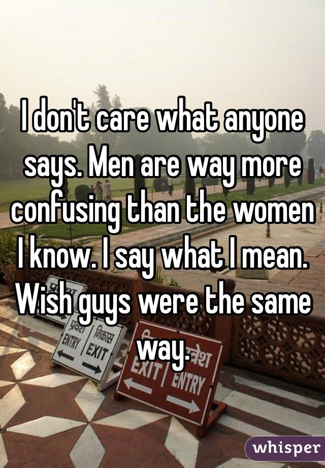 I don't care what anyone says. Men are way more confusing than the women I know. I say what I mean. Wish guys were the same way.